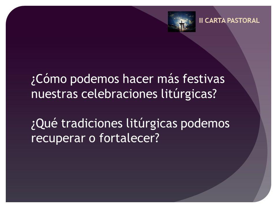 II CARTA PASTORAL ¿Cómo podemos hacer más festivas nuestras celebraciones litúrgicas? ¿Qué tradiciones litúrgicas podemos recuperar o fortalecer?