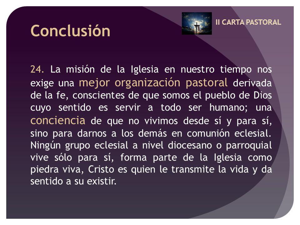 II CARTA PASTORAL Conclusión 24. La misión de la Iglesia en nuestro tiempo nos exige una mejor organización pastoral derivada de la fe, conscientes de