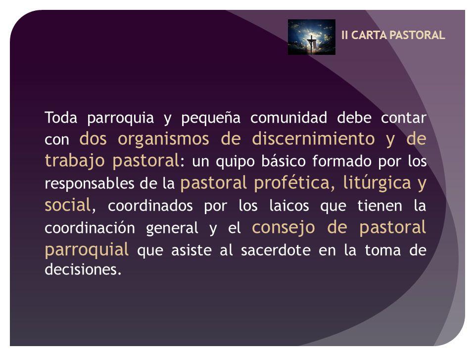 II CARTA PASTORAL Toda parroquia y pequeña comunidad debe contar con dos organismos de discernimiento y de trabajo pastoral : un quipo básico formado