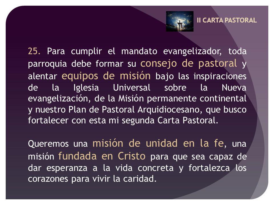 II CARTA PASTORAL 25. Para cumplir el mandato evangelizador, toda parroquia debe formar su consejo de pastoral y alentar equipos de misión bajo las in