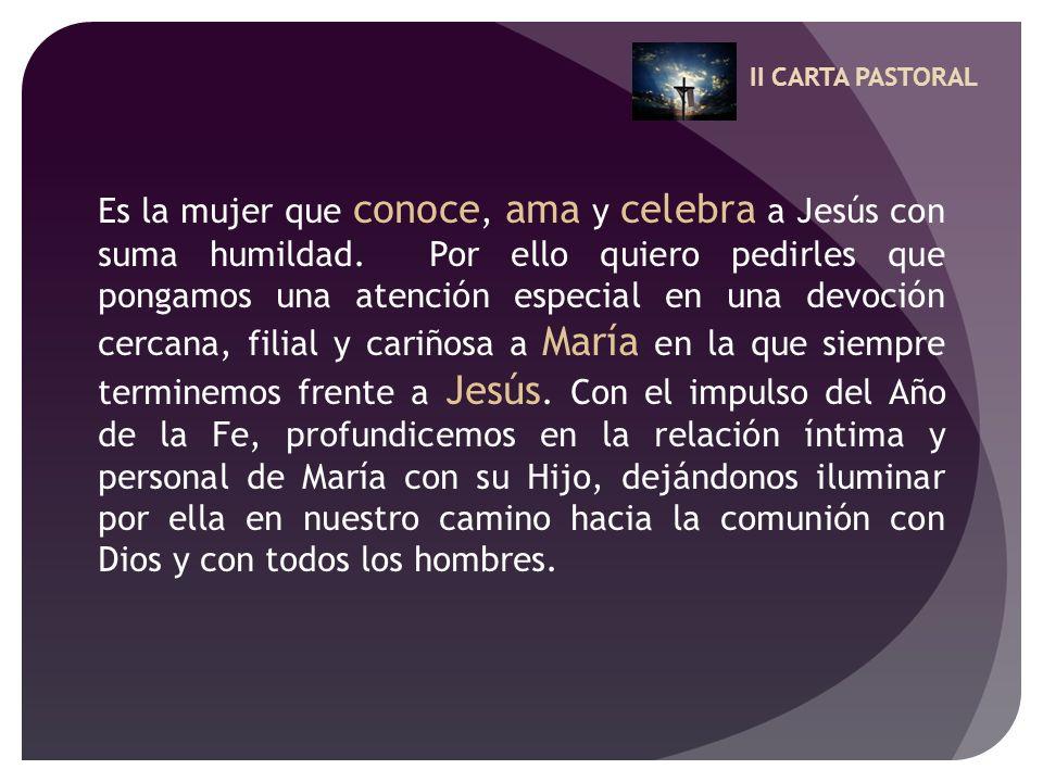 II CARTA PASTORAL Es la mujer que conoce, ama y celebra a Jesús con suma humildad. Por ello quiero pedirles que pongamos una atención especial en una
