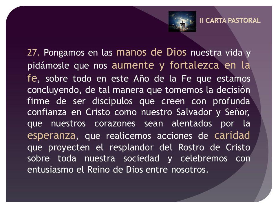 II CARTA PASTORAL 27. Pongamos en las manos de Dios nuestra vida y pidámosle que nos aumente y fortalezca en la fe, sobre todo en este Año de la Fe qu
