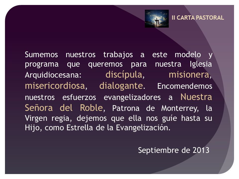 II CARTA PASTORAL Sumemos nuestros trabajos a este modelo y programa que queremos para nuestra Iglesia Arquidiocesana: discípula, misionera, misericor