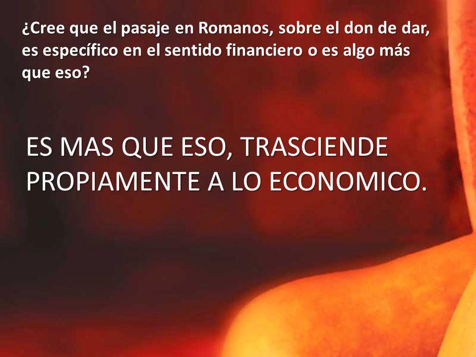 ¿Cree que el pasaje en Romanos, sobre el don de dar, es específico en el sentido financiero o es algo más que eso.