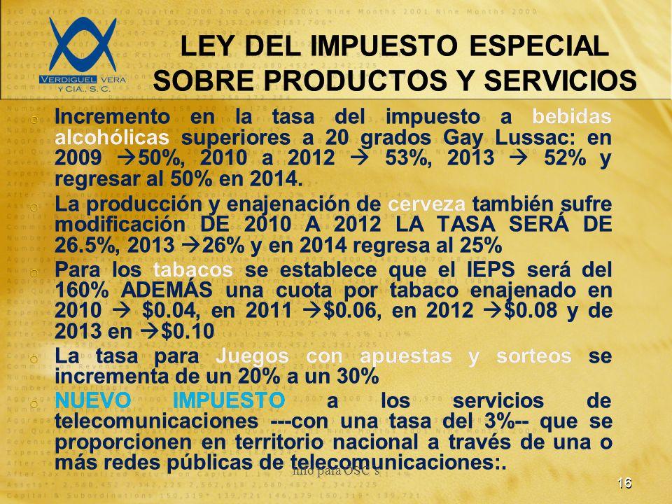 LEY DEL IMPUESTO ESPECIAL SOBRE PRODUCTOS Y SERVICIOS o Incremento en la tasa del impuesto a bebidas alcohólicas superiores a 20 grados Gay Lussac: en 2009 50%, 2010 a 2012 53%, 2013 52% y regresar al 50% en 2014.