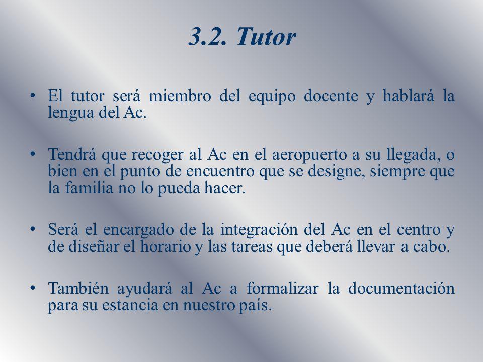 3.2. Tutor El tutor será miembro del equipo docente y hablará la lengua del Ac. Tendrá que recoger al Ac en el aeropuerto a su llegada, o bien en el p