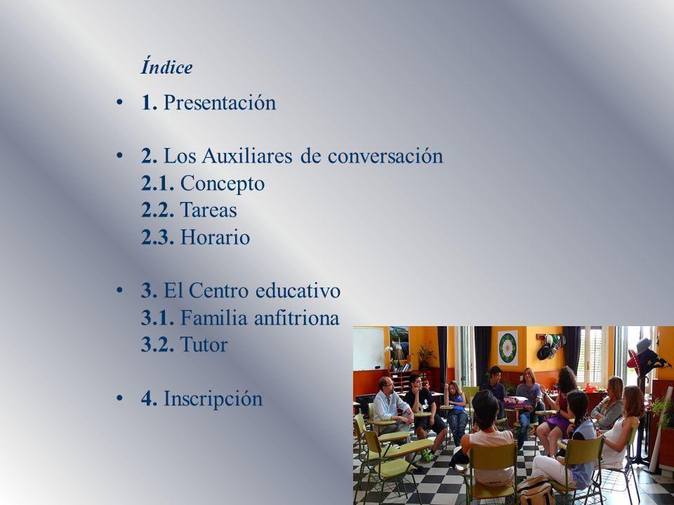 Índice 1. Presentación 2. Los Auxiliares de conversación 2.1. Concepto 2.2. Tareas 2.3. Horario 3. El Centro educativo 3.1. Familia anfitriona 3.2. Tu