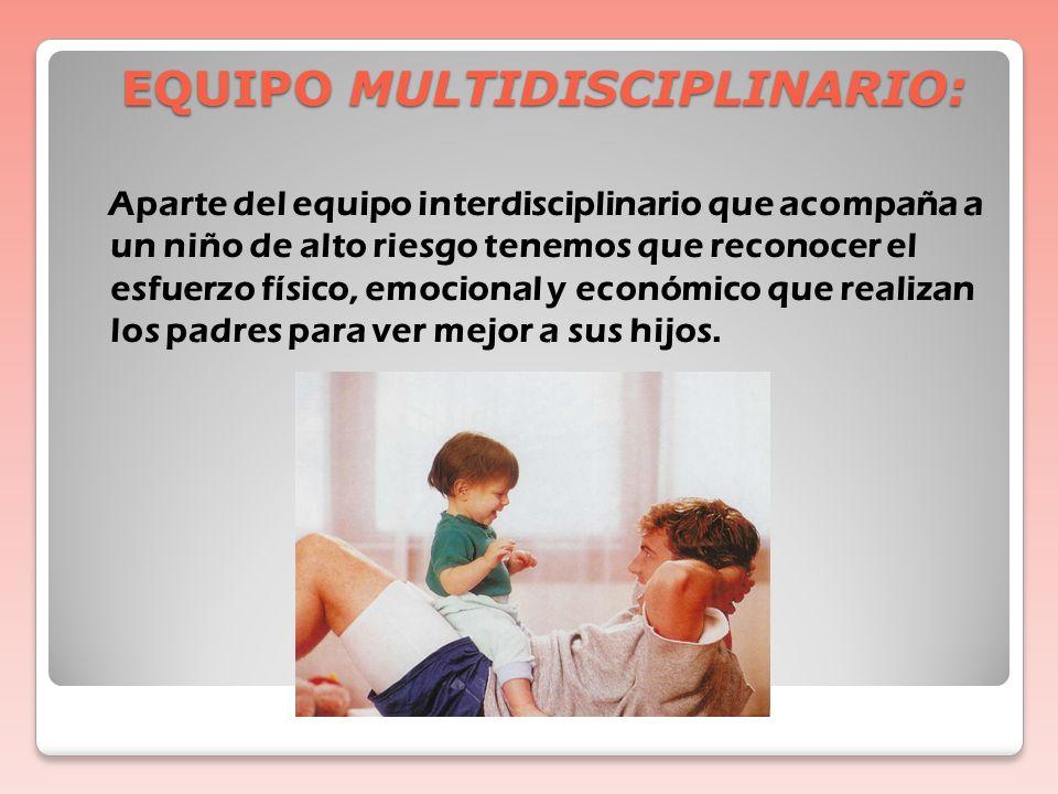 EQUIPO MULTIDISCIPLINARIO : Neonatólogo/Pediatra Enfermera Fisiatra Neuropediatra Fisioterapeuta T. Ocupacional T. Lenguaje Trabajadora Social Psicólo