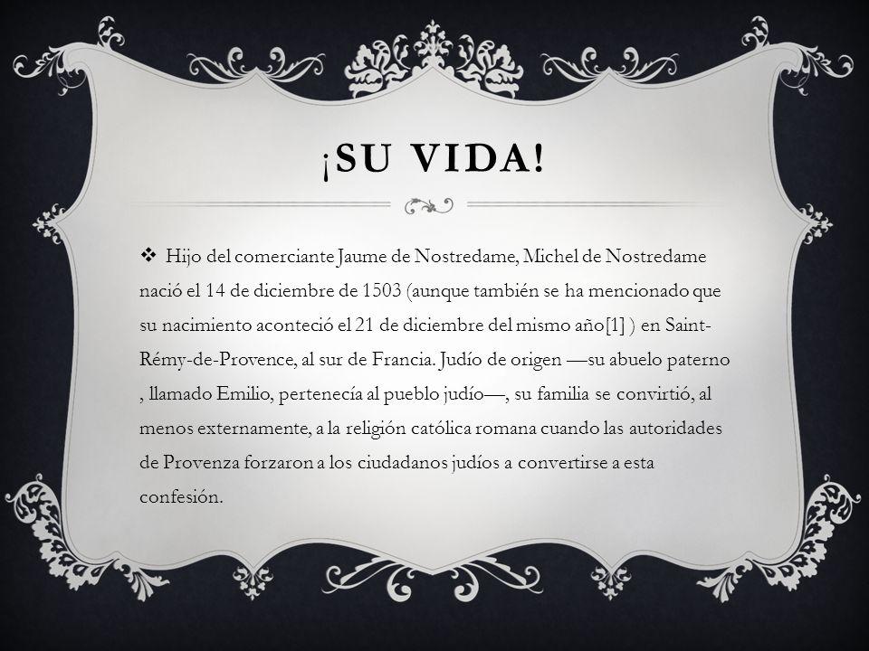 ¡SU VIDA! Hijo del comerciante Jaume de Nostredame, Michel de Nostredame nació el 14 de diciembre de 1503 (aunque también se ha mencionado que su naci