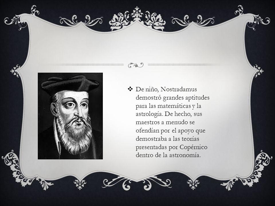 De niño, Nostradamus demostró grandes aptitudes para las matemáticas y la astrología. De hecho, sus maestros a menudo se ofendían por el apoyo que dem