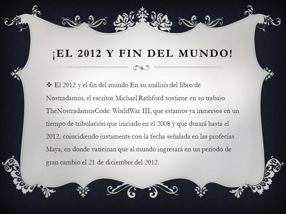 ¡ EL 2012 Y FIN DEL MUNDO! El 2012 y el fin del mundo En su análisis del libro de Nostradamus, el escritor Michael Rathford sostiene en su trabajo The