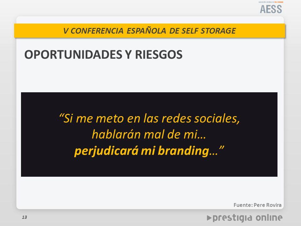V CONFERENCIA ESPAÑOLA DE SELF STORAGE 13 OPORTUNIDADES Y RIESGOS Si me meto en las redes sociales, hablarán mal de mi… perjudicará mi branding… Fuente: Pere Rovira