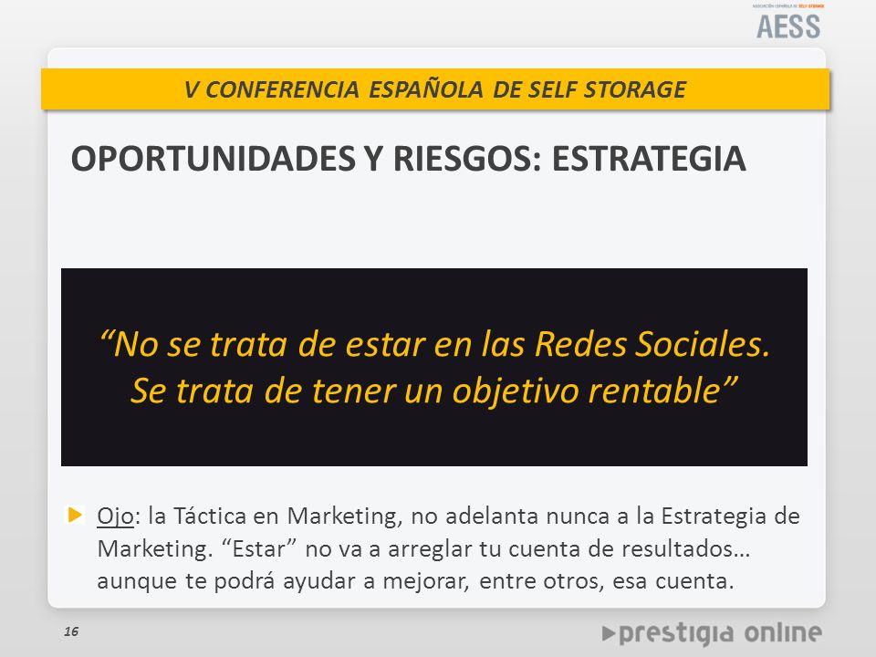 V CONFERENCIA ESPAÑOLA DE SELF STORAGE 16 OPORTUNIDADES Y RIESGOS: ESTRATEGIA No se trata de estar en las Redes Sociales.