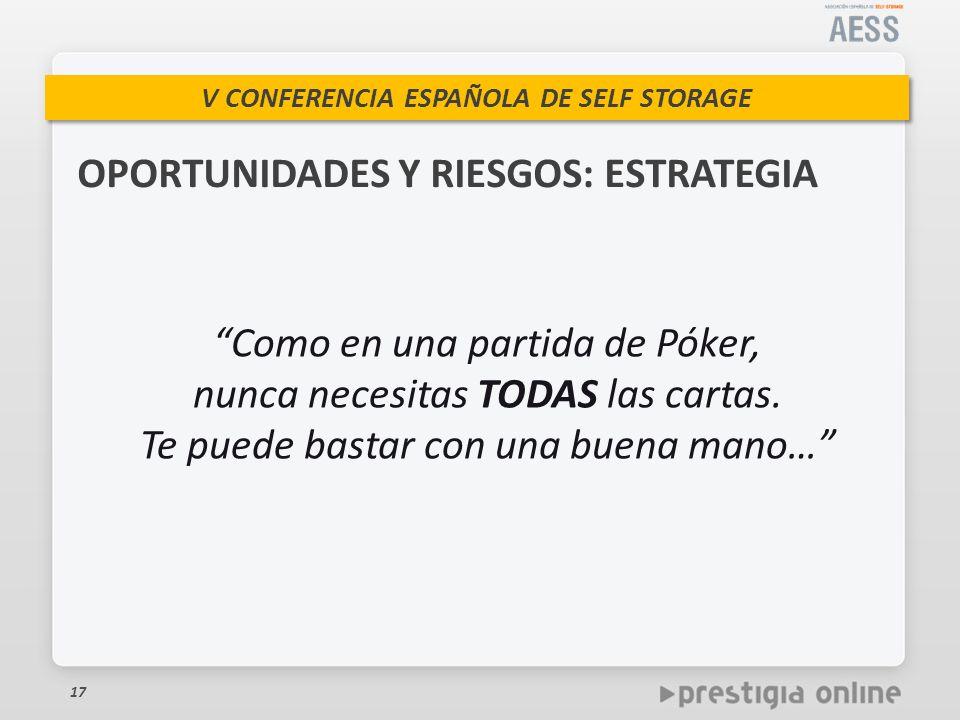V CONFERENCIA ESPAÑOLA DE SELF STORAGE 17 Como en una partida de Póker, nunca necesitas TODAS las cartas.