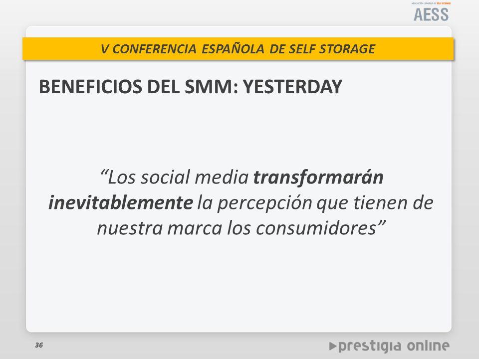 V CONFERENCIA ESPAÑOLA DE SELF STORAGE BENEFICIOS DEL SMM: YESTERDAY 36 Los social media transformarán inevitablemente la percepción que tienen de nuestra marca los consumidores