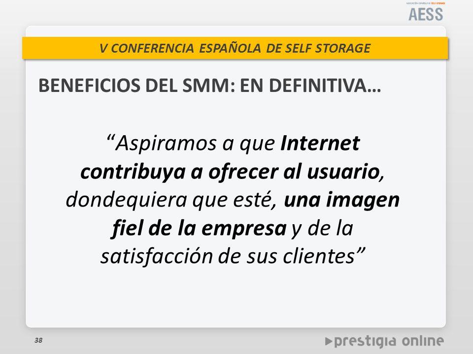 V CONFERENCIA ESPAÑOLA DE SELF STORAGE BENEFICIOS DEL SMM: EN DEFINITIVA… 38 Aspiramos a que Internet contribuya a ofrecer al usuario, dondequiera que esté, una imagen fiel de la empresa y de la satisfacción de sus clientes