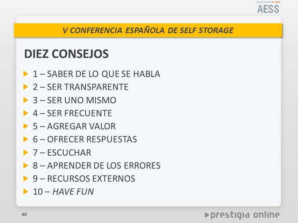 V CONFERENCIA ESPAÑOLA DE SELF STORAGE DIEZ CONSEJOS 40 1 – SABER DE LO QUE SE HABLA 2 – SER TRANSPARENTE 3 – SER UNO MISMO 4 – SER FRECUENTE 5 – AGREGAR VALOR 6 – OFRECER RESPUESTAS 7 – ESCUCHAR 8 – APRENDER DE LOS ERRORES 9 – RECURSOS EXTERNOS 10 – HAVE FUN