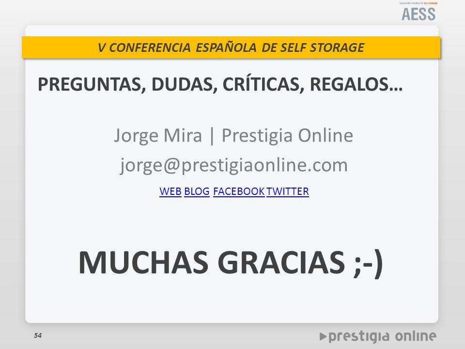 V CONFERENCIA ESPAÑOLA DE SELF STORAGE PREGUNTAS, DUDAS, CRÍTICAS, REGALOS… 54 Jorge Mira | Prestigia Online jorge@prestigiaonline.com WEBWEB BLOG FACEBOOK TWITTERBLOGFACEBOOKTWITTER MUCHAS GRACIAS ;-)