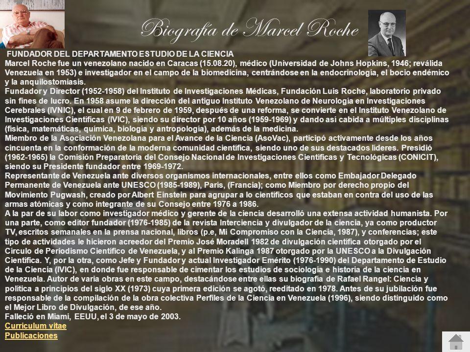 Biografía de Marcel Roche FUNDADOR DEL DEPARTAMENTO ESTUDIO DE LA CIENCIA Marcel Roche fue un venezolano nacido en Caracas (15.08.20), médico (Univers