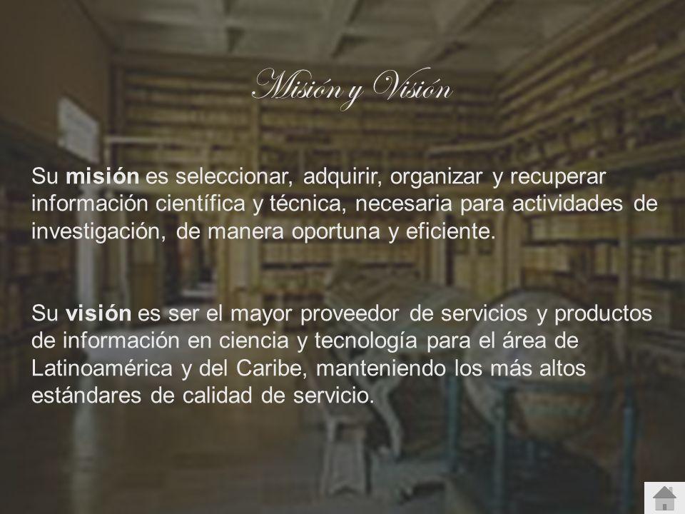 Misión y Visión Su misión es seleccionar, adquirir, organizar y recuperar información científica y técnica, necesaria para actividades de investigació