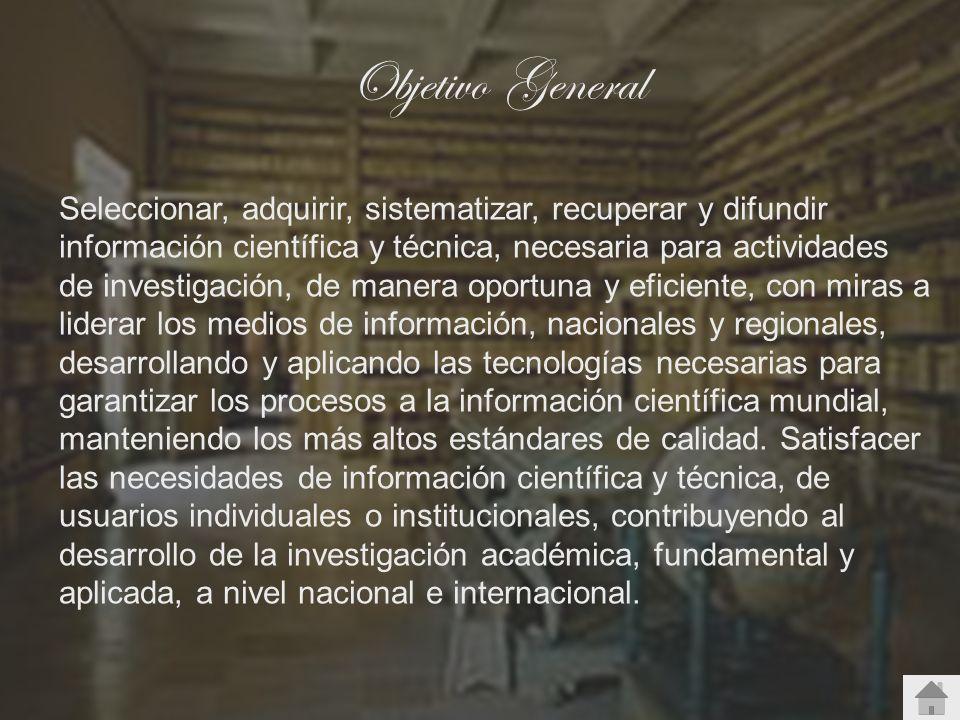 Objetivo General Seleccionar, adquirir, sistematizar, recuperar y difundir información científica y técnica, necesaria para actividades de investigaci