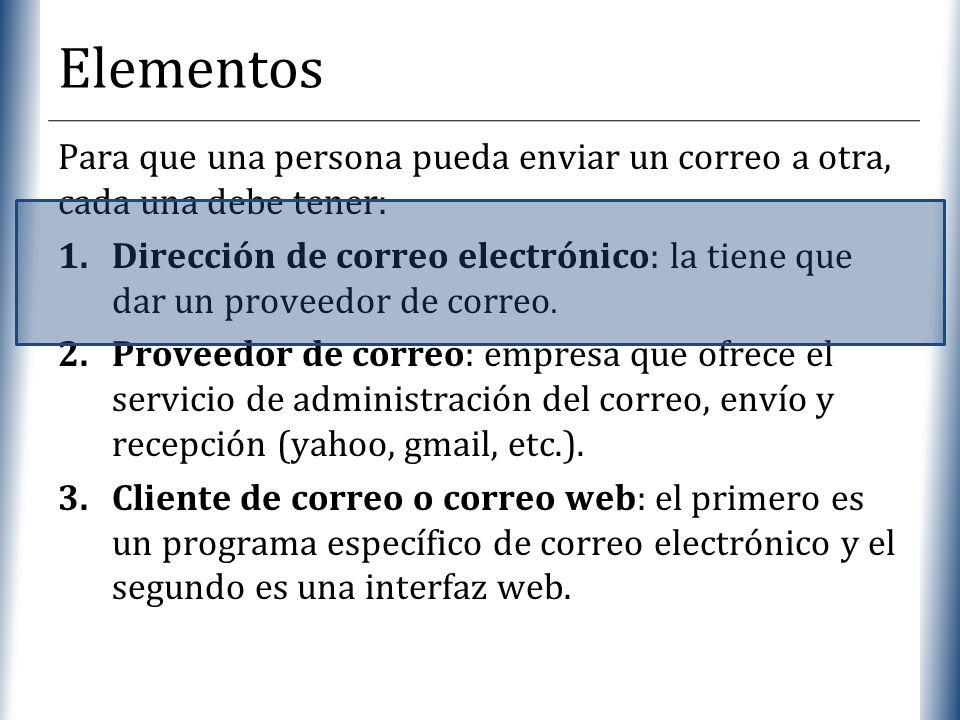 XP Elementos Para que una persona pueda enviar un correo a otra, cada una debe tener: 1.Dirección de correo electrónico: la tiene que dar un proveedor