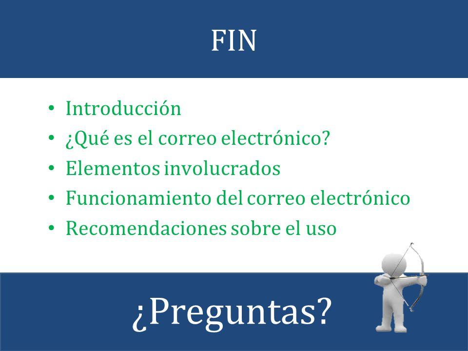 FIN Introducción ¿Qué es el correo electrónico? Elementos involucrados Funcionamiento del correo electrónico Recomendaciones sobre el uso ¿Preguntas?