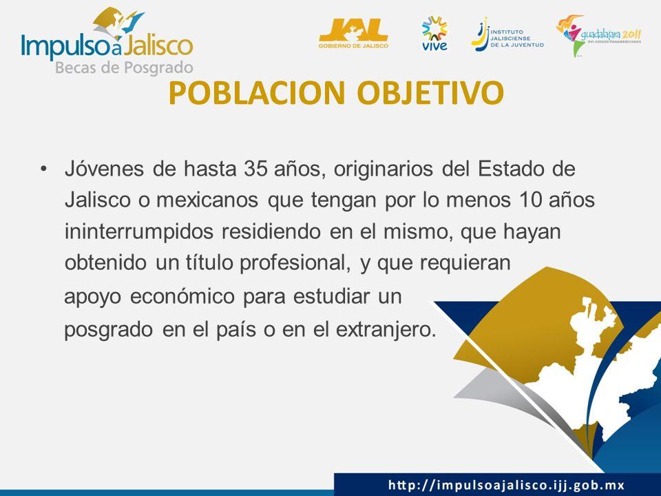 POBLACION OBJETIVO Jóvenes de hasta 35 años, originarios del Estado de Jalisco o mexicanos que tengan por lo menos 10 años ininterrumpidos residiendo en el mismo, que hayan obtenido un título profesional, y que requieran apoyo económico para estudiar un posgrado en el país o en el extranjero.