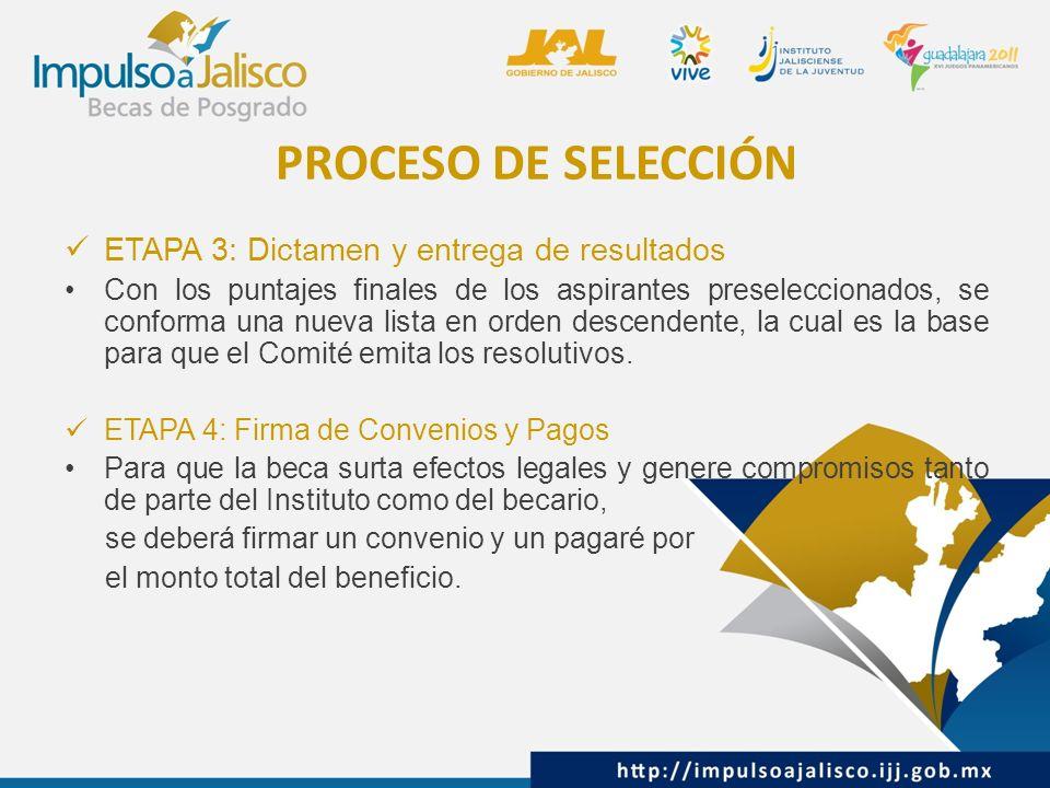 PROCESO DE SELECCIÓN ETAPA 3: Dictamen y entrega de resultados Con los puntajes finales de los aspirantes preseleccionados, se conforma una nueva lista en orden descendente, la cual es la base para que el Comité emita los resolutivos.