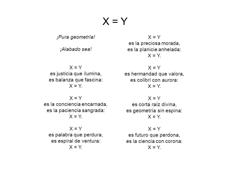 X = Y ¡Pura geometría.¡Alabado sea. X = Y es justicia que ilumina, es balanza que fascina: X = Y.