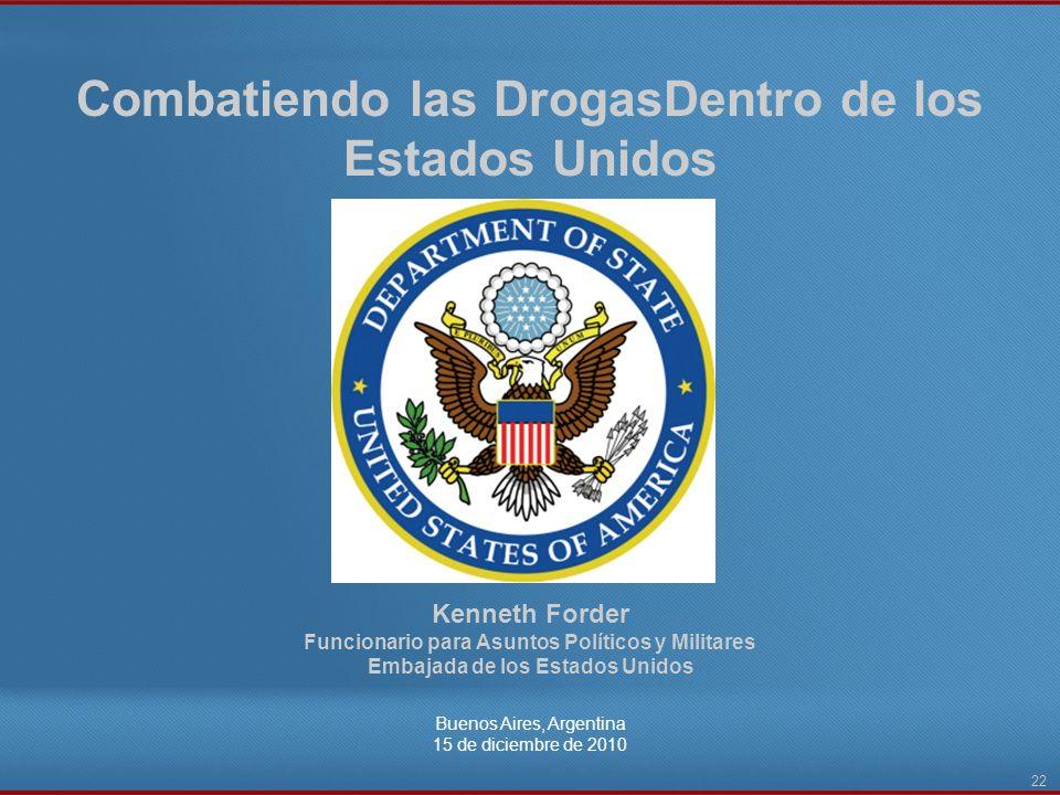 Combatiendo las DrogasDentro de los Estados Unidos Buenos Aires, Argentina 15 de diciembre de 2010 22 Kenneth Forder Funcionario para Asuntos Político