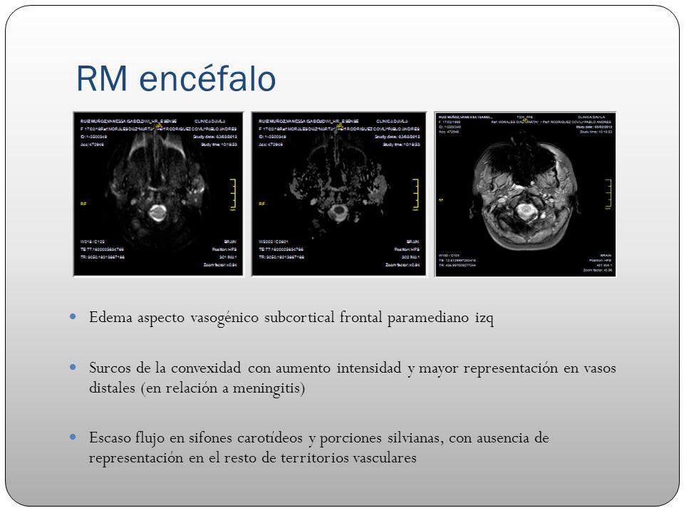 RM encéfalo Edema aspecto vasogénico subcortical frontal paramediano izq Surcos de la convexidad con aumento intensidad y mayor representación en vaso