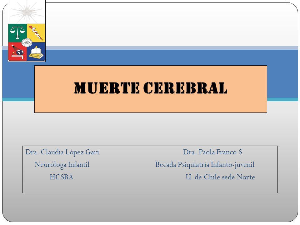 Dra. Claudia López Gari Dra. Paola Franco S Neuróloga Infantil Becada Psiquiatría Infanto-juvenil HCSBA U. de Chile sede Norte Muerte Cerebral