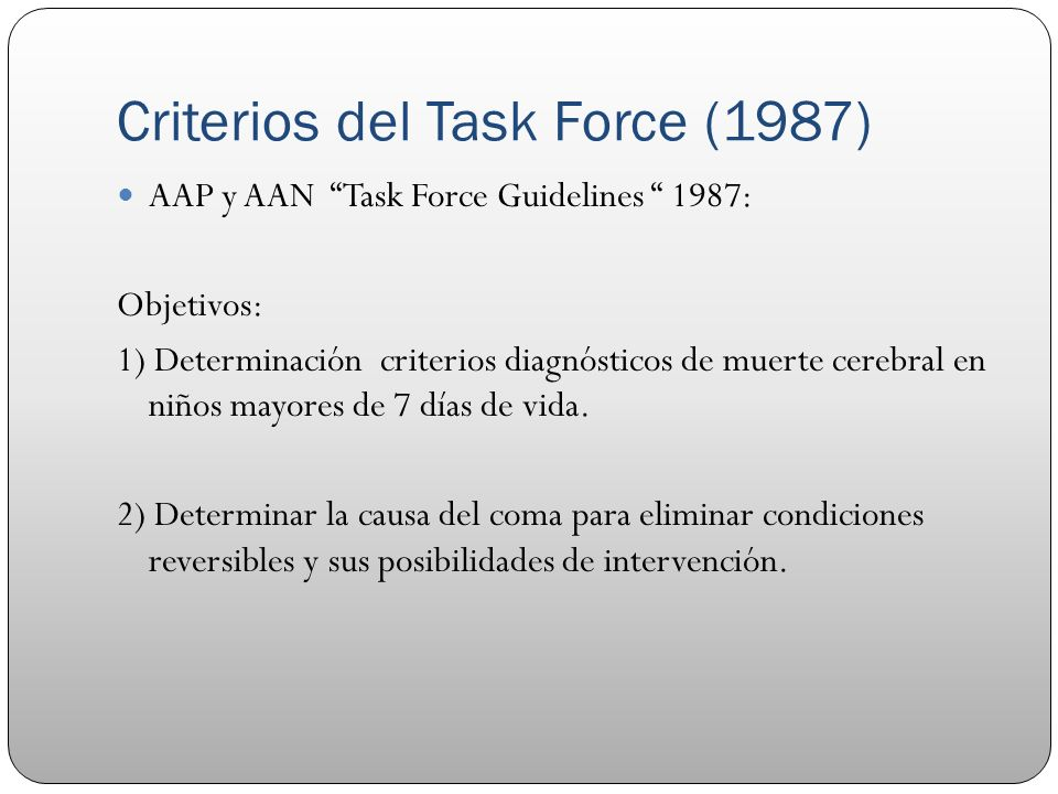 Criterios del Task Force (1987) AAP y AAN Task Force Guidelines 1987: Objetivos: 1) Determinación criterios diagnósticos de muerte cerebral en niños m