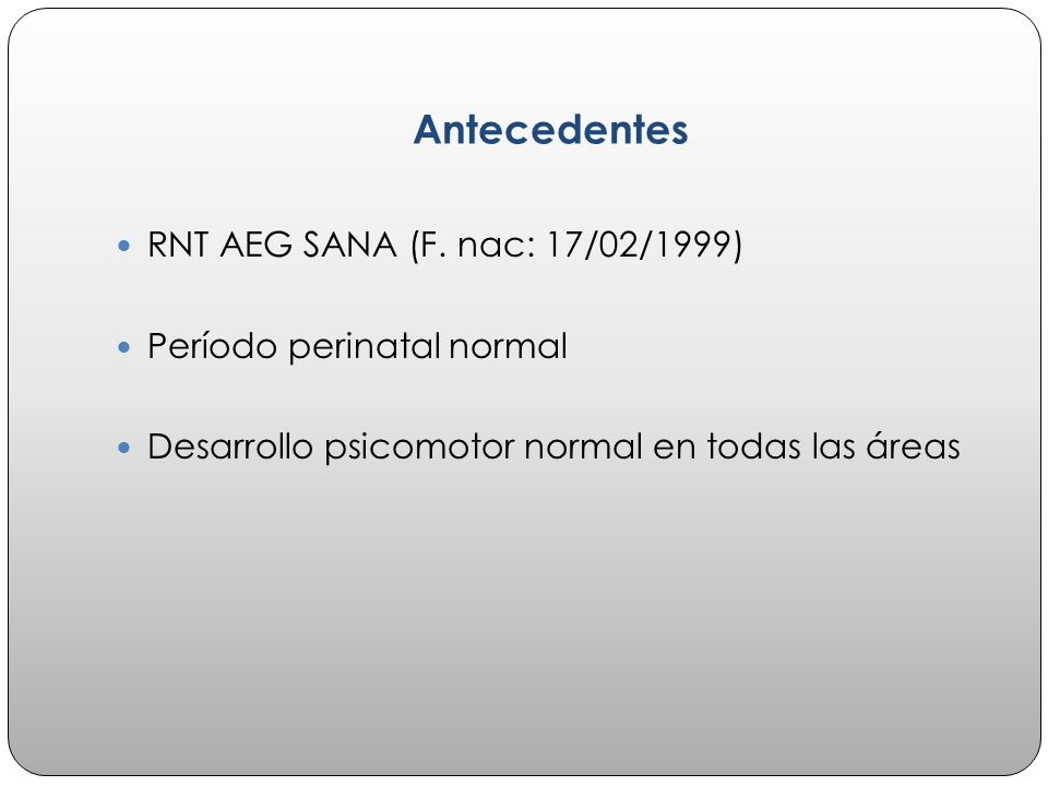 Antecedentes RNT AEG SANA (F. nac: 17/02/1999) Período perinatal normal Desarrollo psicomotor normal en todas las áreas