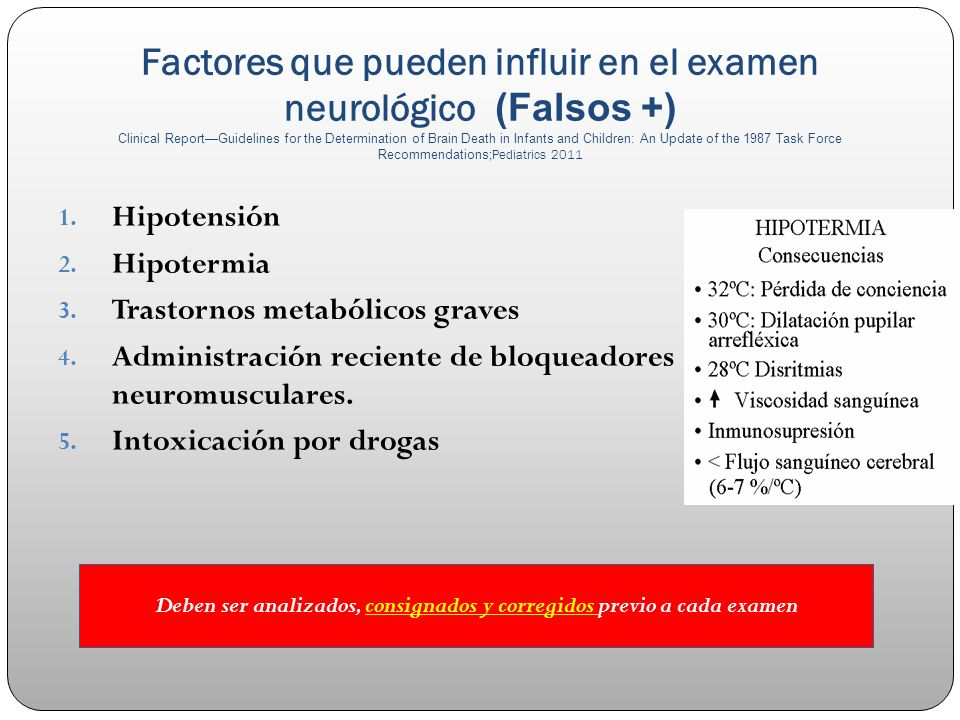 Factores que pueden influir en el examen neurológico (Falsos +) Clinical ReportGuidelines for the Determination of Brain Death in Infants and Children: An Update of the 1987 Task Force Recommendations ;Pediatrics 2011 1.