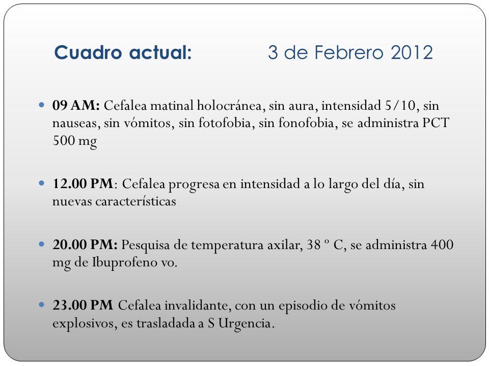 Cuadro actual: 3 de Febrero 2012 09 AM: Cefalea matinal holocránea, sin aura, intensidad 5/10, sin nauseas, sin vómitos, sin fotofobia, sin fonofobia,