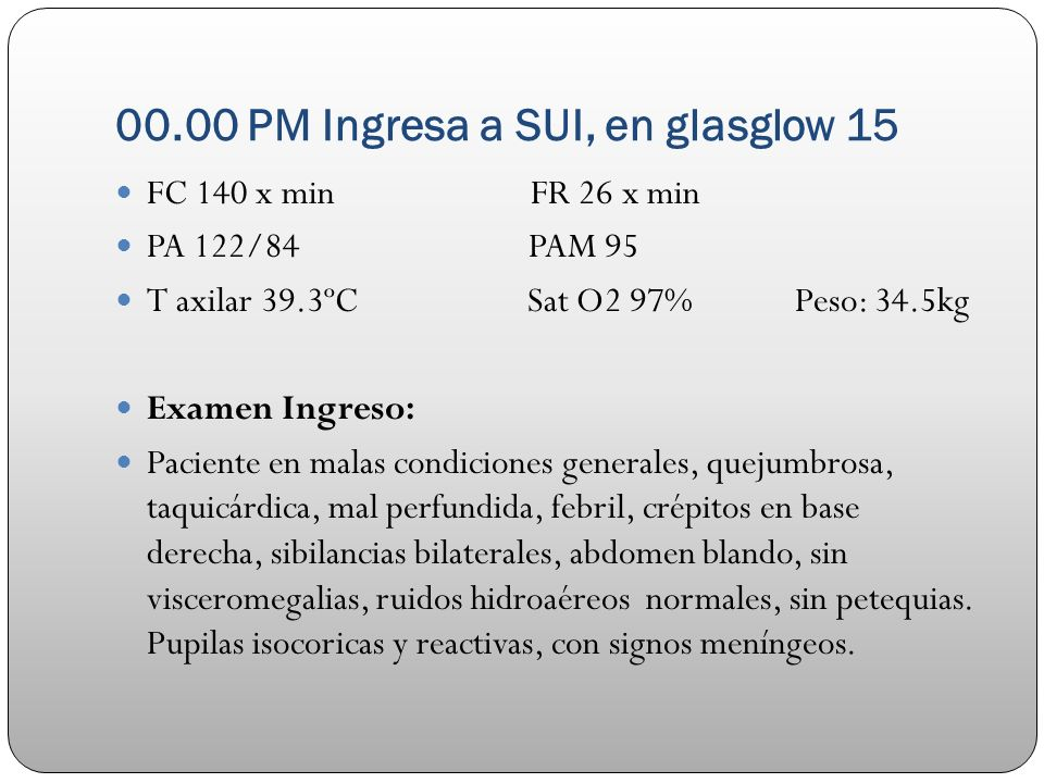 00.00 PM Ingresa a SUI, en glasglow 15 FC 140 x min FR 26 x min PA 122/84 PAM 95 T axilar 39.3ºC Sat O2 97% Peso: 34.5kg Examen Ingreso: Paciente en m