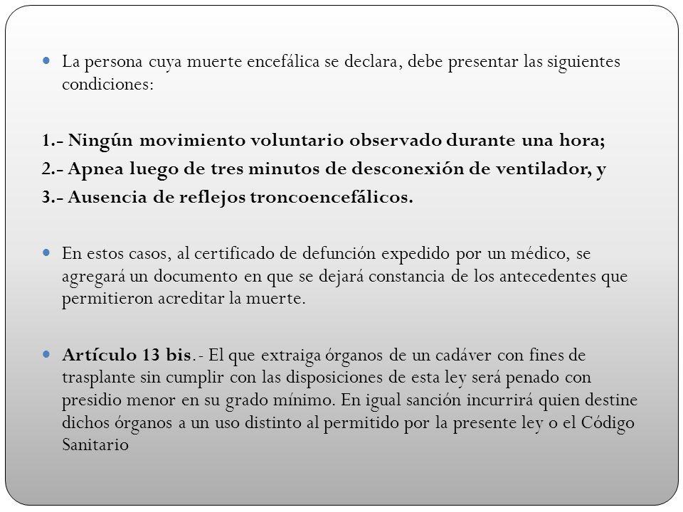 La persona cuya muerte encefálica se declara, debe presentar las siguientes condiciones: 1.- Ningún movimiento voluntario observado durante una hora;
