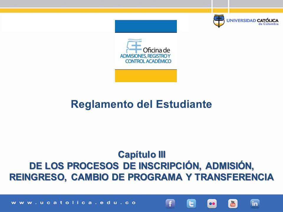 Reglamento del Estudiante Capítulo III DE LOS PROCESOS DE INSCRIPCIÓN, ADMISIÓN, REINGRESO, CAMBIO DE PROGRAMA Y TRANSFERENCIA