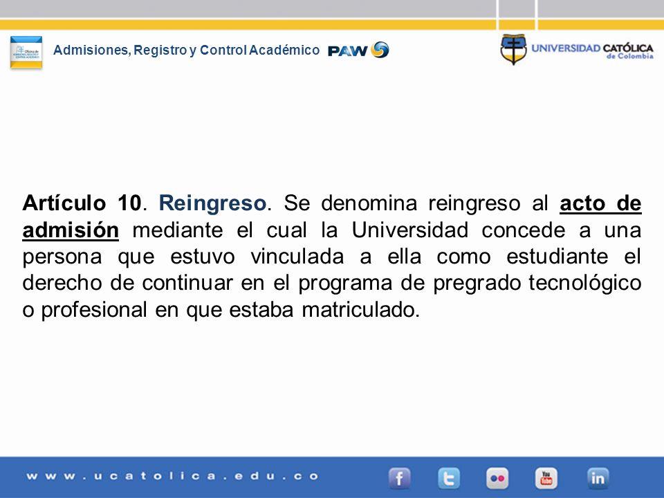 Admisiones, Registro y Control Académico Artículo 10. Reingreso. Se denomina reingreso al acto de admisión mediante el cual la Universidad concede a u