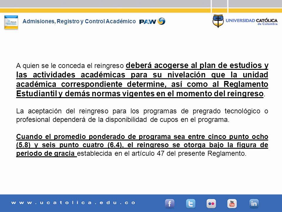 Admisiones, Registro y Control Académico A quien se le conceda el reingreso deberá acogerse al plan de estudios y las actividades académicas para su n