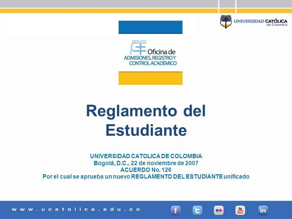 Admisiones, Registro y Control Académico Reglamento del Estudiante UNIVERSIDAD CATOLICA DE COLOMBIA Bogotá, D.C., 22 de noviembre de 2007 ACUERDO No.