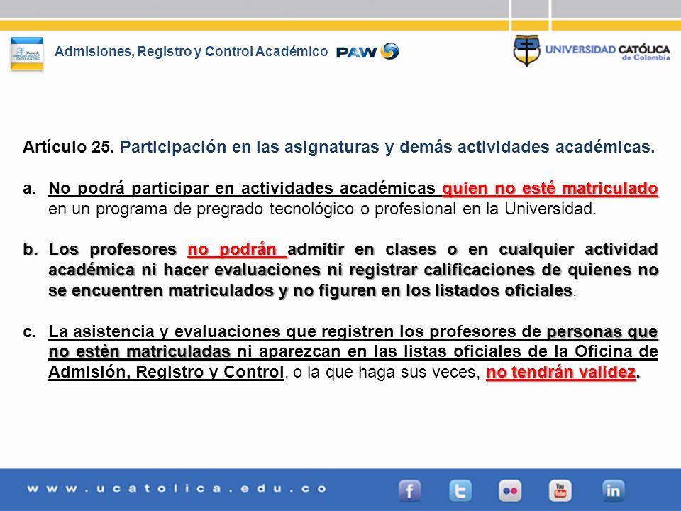 Admisiones, Registro y Control Académico Artículo 25. Participación en las asignaturas y demás actividades académicas. quien no esté matriculado a.No