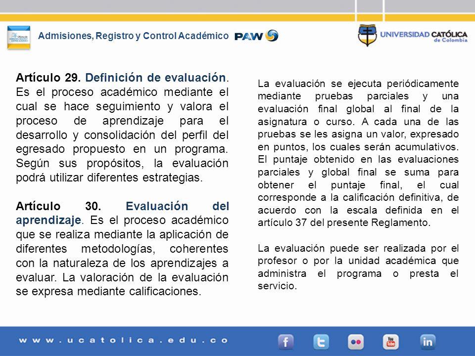 Admisiones, Registro y Control Académico Artículo 29. Definición de evaluación. Es el proceso académico mediante el cual se hace seguimiento y valora