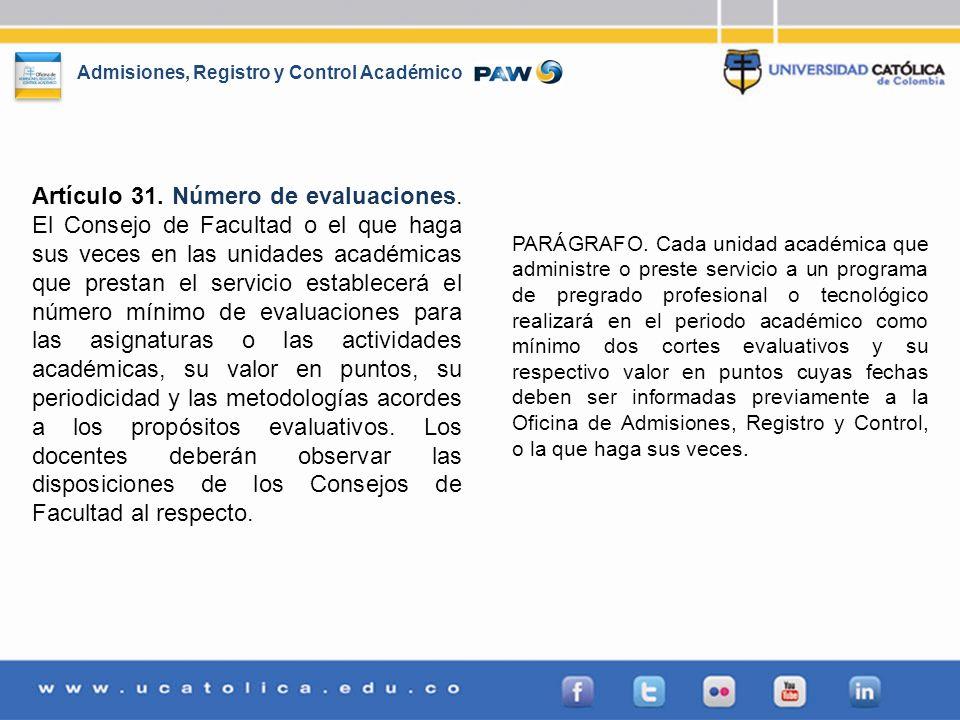 Admisiones, Registro y Control Académico Artículo 31. Número de evaluaciones. El Consejo de Facultad o el que haga sus veces en las unidades académica