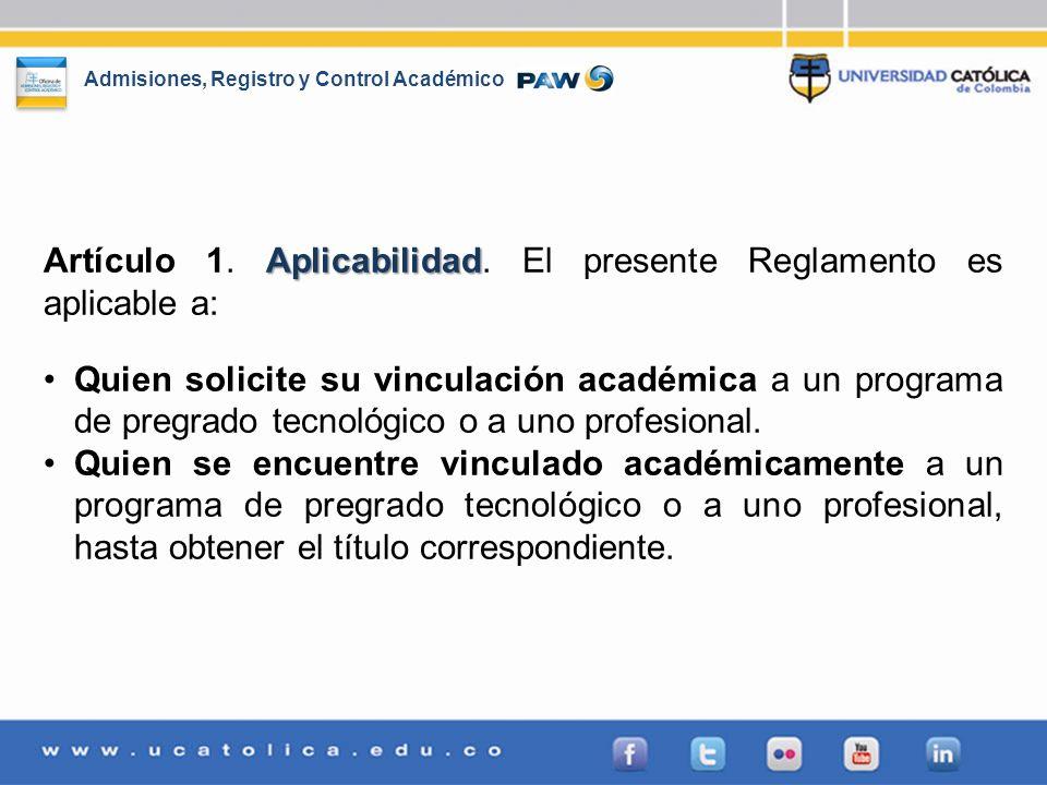 Admisiones, Registro y Control Académico Aplicabilidad Artículo 1. Aplicabilidad. El presente Reglamento es aplicable a: Quien solicite su vinculación