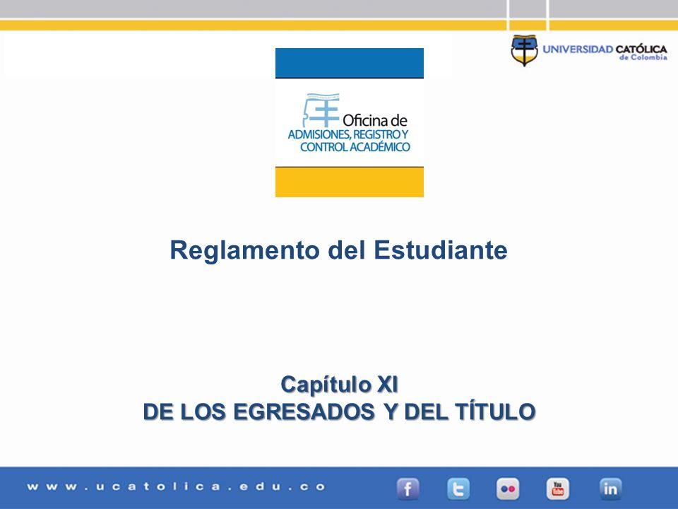 Admisiones, Registro y Control Académico Reglamento del Estudiante Capítulo XI DE LOS EGRESADOS Y DEL TÍTULO