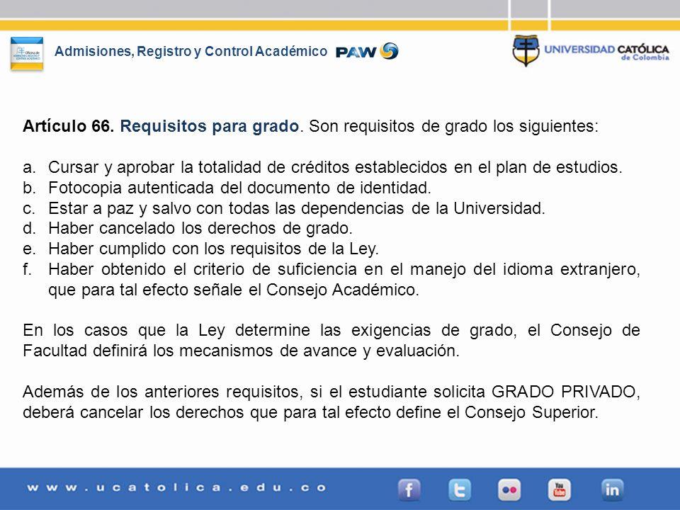Admisiones, Registro y Control Académico Artículo 66. Requisitos para grado. Son requisitos de grado los siguientes: a.Cursar y aprobar la totalidad d