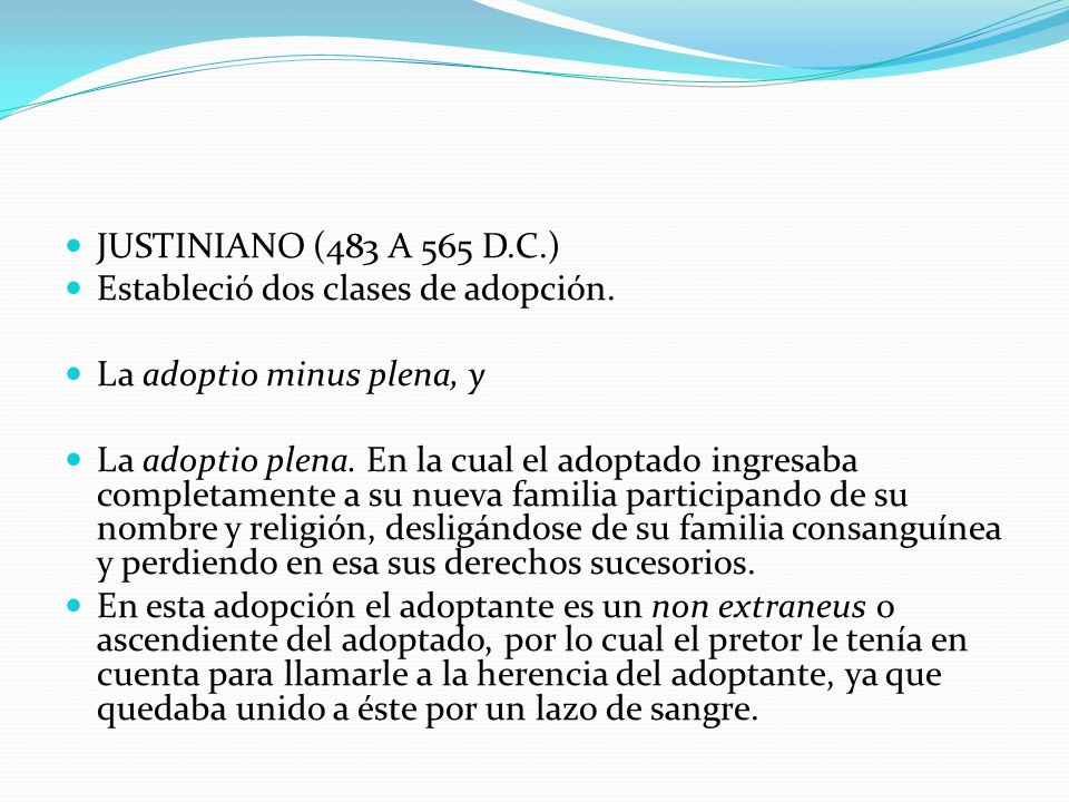 JUSTINIANO (483 A 565 D.C.) Estableció dos clases de adopción.